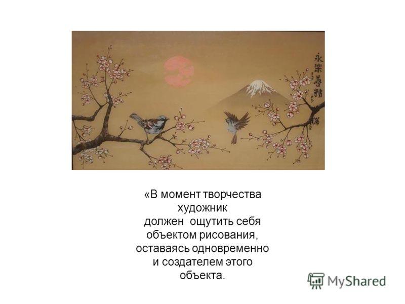 «В момент творчества художник должен ощутить себя объектом рисования, оставаясь одновременно и создателем этого объекта.