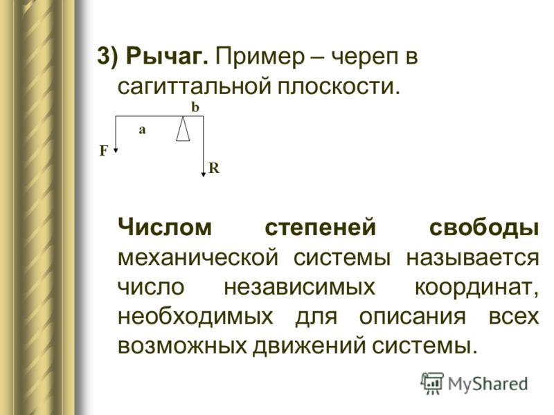 3) Рычаг. Пример – череп в сагиттальной плоскости. Числом степеней свободы механической системы называется число независимых координат, необходимых для описания всех возможных движений системы. b а F R