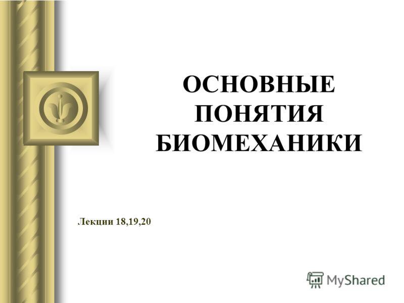 ОСНОВНЫЕ ПОНЯТИЯ БИОМЕХАНИКИ Лекции 18,19,20