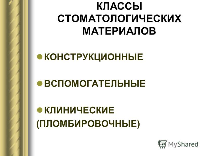 КЛАССЫ СТОМАТОЛОГИЧЕСКИХ МАТЕРИАЛОВ КОНСТРУКЦИОННЫЕ ВСПОМОГАТЕЛЬНЫЕ КЛИНИЧЕСКИЕ (ПЛОМБИРОВОЧНЫЕ)
