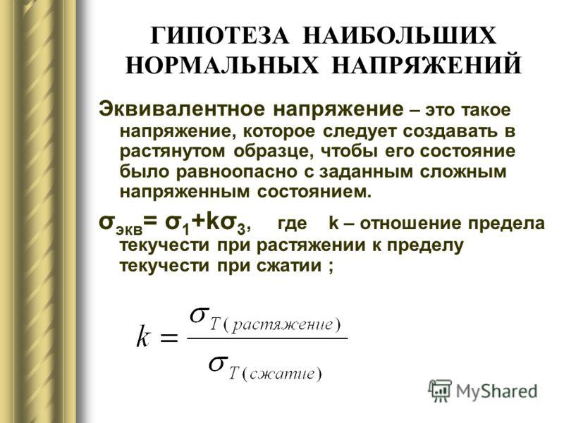 ГИПОТЕЗА НАИБОЛЬШИХ НОРМАЛЬНЫХ НАПРЯЖЕНИЙ Эквивалентное напряжение – это такое напряжение, которое следует создавать в растянутом образце, чтобы его состояние было равноопасно с заданным сложным напряженным состоянием. σ экв = σ 1 +kσ 3, где k – отно