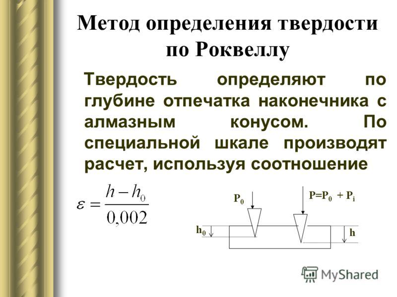 Метод определения твердости по Роквеллу Твердость определяют по глубине отпечатка наконечника с алмазным конусом. По специальной шкале производят расчет, используя соотношение Р0Р0 Р=Р 0 + Р i h0h0 h