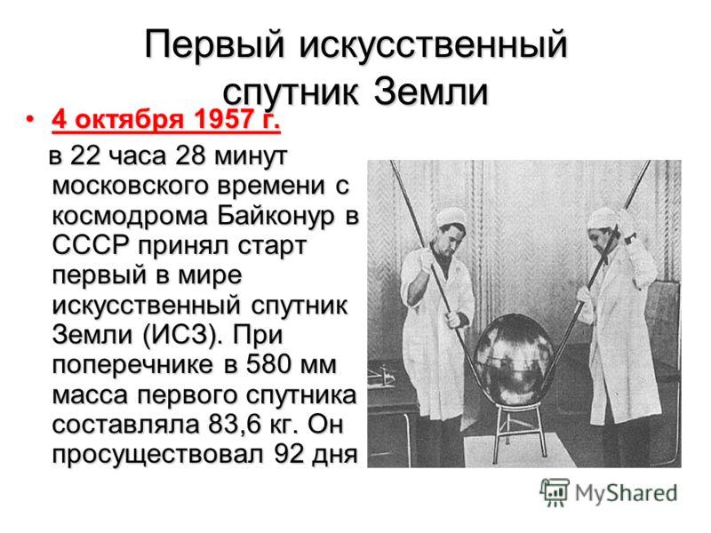 Первый искусственный спутник Земли 4 октября 1957 г.4 октября 1957 г. в 22 часа 28 минут московского времени с космодрома Байконур в СССР принял старт первый в мире искусственный спутник Земли (ИСЗ). При поперечнике в 580 мм масса первого спутника со