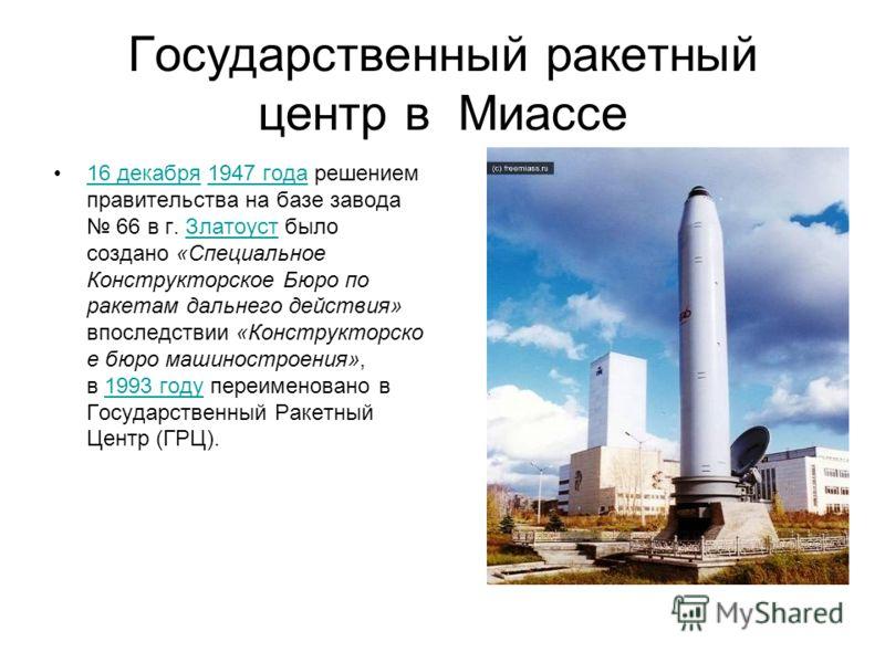 Государственный ракетный центр в Миассе 16 декабря 1947 года решением правительства на базе завода 66 в г. Златоуст было создано «Специальное Конструкторское Бюро по ракетам дальнего действия» впоследствии «Конструкторско е бюро машиностроения», в 19