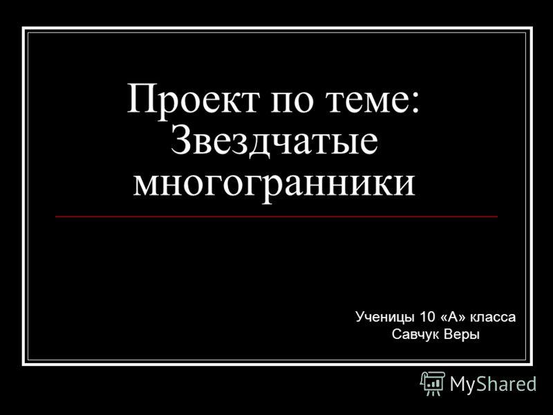 Проект по теме: Звездчатые многогранники Ученицы 10 «А» класса Савчук Веры
