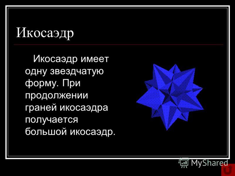 Икосаэдр Икосаэдр имеет одну звездчатую форму. При продолжении граней икосаэдра получается большой икосаэдр.