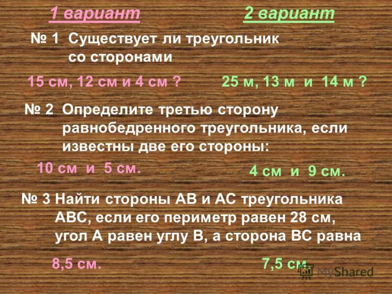 1 вариант2 вариант 1 Существует ли треугольник со сторонами 15 см, 12 см и 4 см ?25 м, 13 м и 14 м ? 2 Определите третью сторону равнобедренного треугольника, если известны две его стороны: 10 см и 5 см. 4 см и 9 см. 3 Найти стороны АВ и АС треугольн