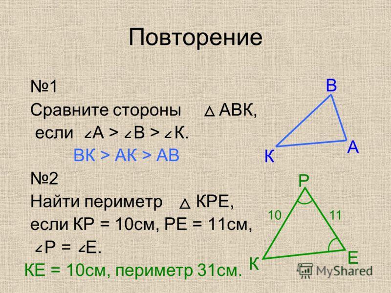 Повторение 1 Сравните стороны АВК, если А > В > К. ВК > АК > АВ 2 Найти периметр КРЕ, если КР = 10см, РЕ = 11см, Р = Е. А В К К Р Е 1011 КЕ = 10см, периметр 31см.