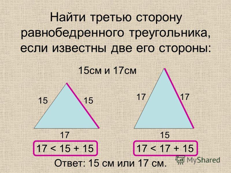 Найти третью сторону равнобедренного треугольника, если известны две его стороны: 15см и 17см 15 17 17 < 15 + 1517 < 17 + 15 Ответ: 15 см или 17 см.