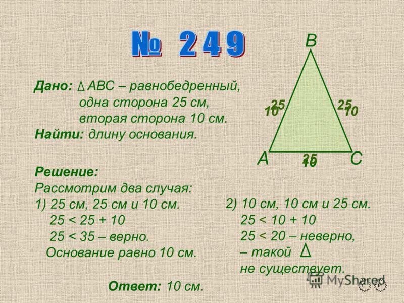 А В С Дано: АВС – равнобедренный, одна сторона 25 см, вторая сторона 10 см. Найти: длину основания. Решение: Рассмотрим два случая: 1) 25 см, 25 см и 10 см. 25 < 25 + 10 25 < 35 – верно. Основание равно 10 см. 2) 10 см, 10 см и 25 см. 25 < 10 + 10 25