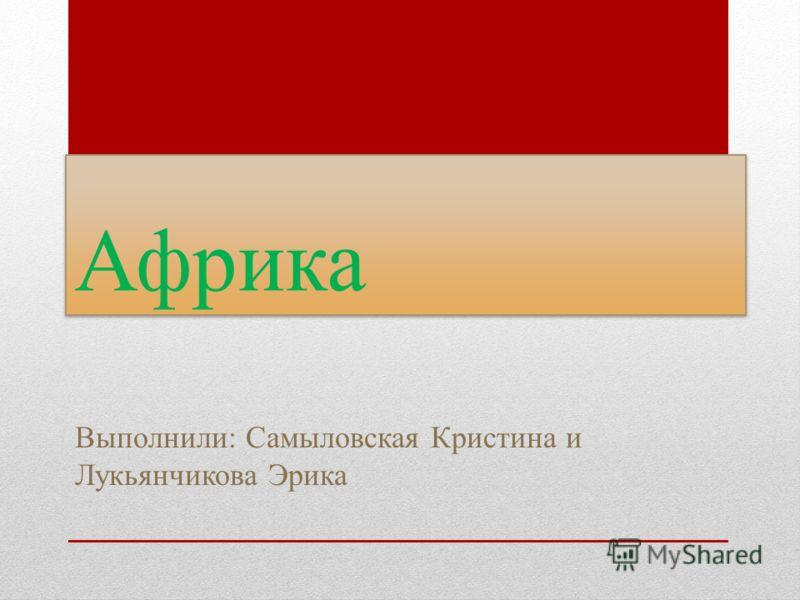Африка Выполнили: Самыловская Кристина и Лукьянчикова Эрика
