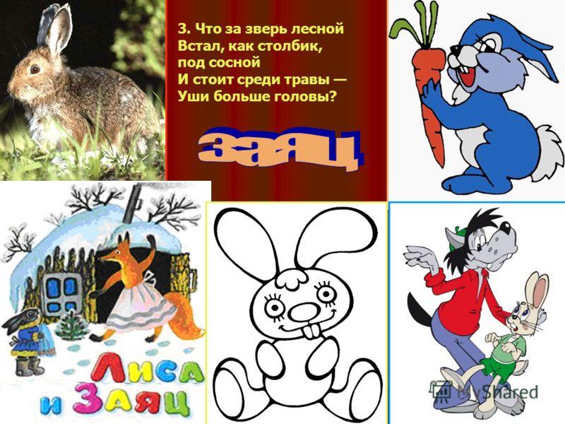 3. Что за зверь лесной Встал, как столбик, под сосной И стоит среди травы Уши больше головы?