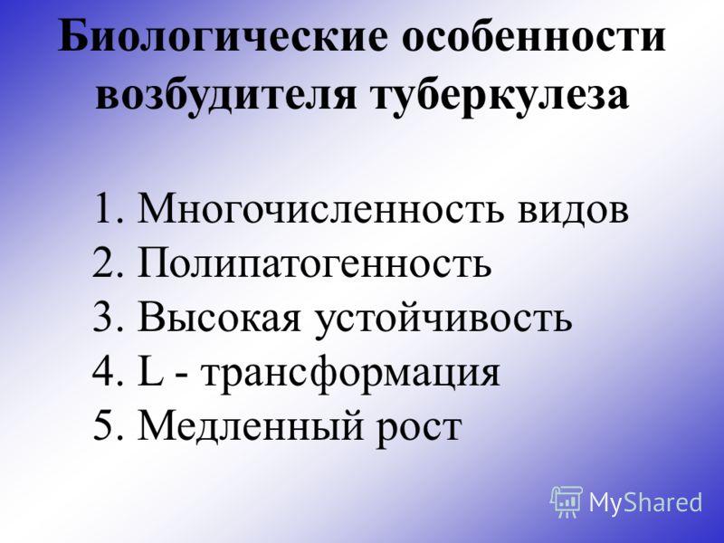 Биологические особенности возбудителя туберкулеза 1. Многочисленность видов 2. Полипатогенность 3. Высокая устойчивость 4. L - трансформация 5. Медленный рост