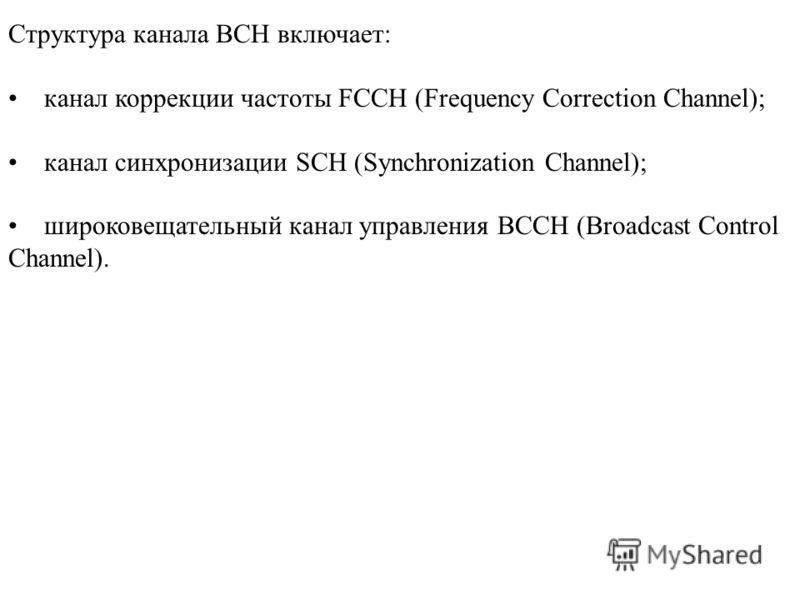 Структура канала ВСН включает: канал коррекции частоты FCCH (Frequency Correction Channel); канал синхронизации SCH (Synchronization Channel); широковещательный канал управления ВССН (Broadcast Control Channel).