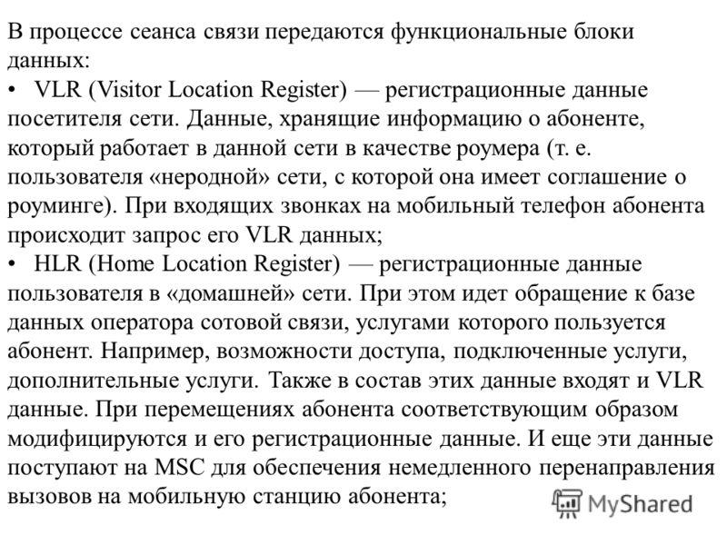 В процессе сеанса связи передаются функциональные блоки данных: VLR (Visitor Location Register) регистрационные данные посетителя сети. Данные, хранящие информацию о абоненте, который работает в данной сети в качестве роумера (т. е. пользователя «нер