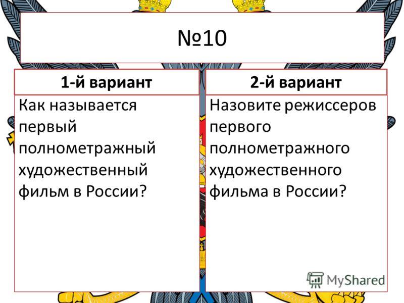 10 Как называется первый полнометражный художественный фильм в России? Назовите режиссеров первого полнометражного художественного фильма в России? 1-й вариант2-й вариант