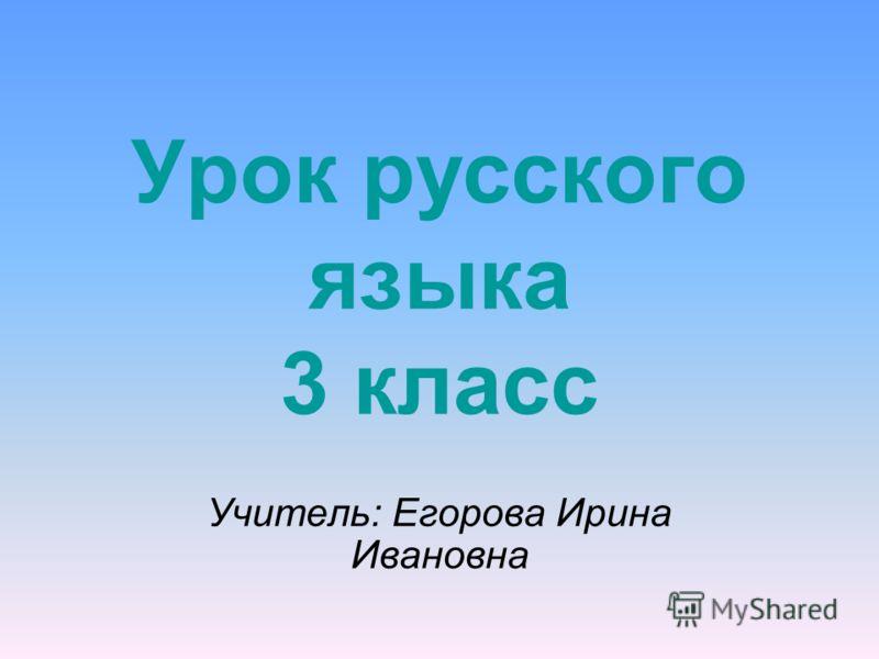 Урок русского языка 3 класс Учитель: Егорова Ирина Ивановна