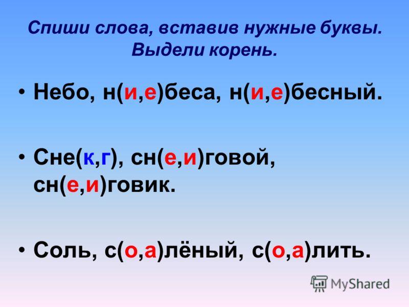 Спиши слова, вставив нужные буквы. Выдели корень. Небо, н(и,е)беса, н(и,е)бесный. Сне(к,г), сн(е,и)говой, сн(е,и)говик. Соль, с(о,а)лёный, с(о,а)лить.