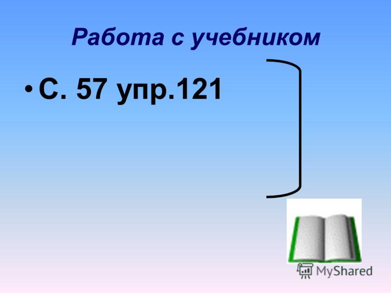 Работа с учебником С. 57 упр.121