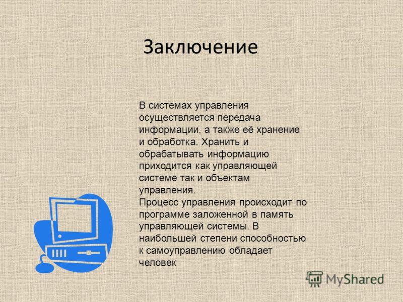 Заключение В системах управления осуществляется передача информации, а также её хранение и обработка. Хранить и обрабатывать информацию приходится как управляющей системе так и объектам управления. Процесс управления происходит по программе заложенно