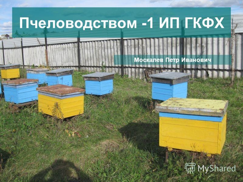 Пчеловодством -1 ИП ГКФХ Москалев Петр Иванович