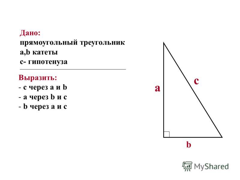 Дано: прямоугольный треугольник a,b катеты с- гипотенуза Выразить: - с через а и b - а через b и с - b через а и с с а b