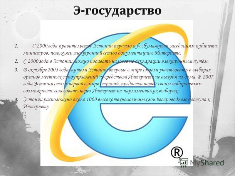 1. С 2000 года правительство Эстонии перешло к безбумажным заседаниям кабинета министров, пользуясь электронной сетью документации в Интернете. 2.С 2000 года в Эстонии можно подавать налоговые декларации электронным путём. 3.В октябре 2005 года жител