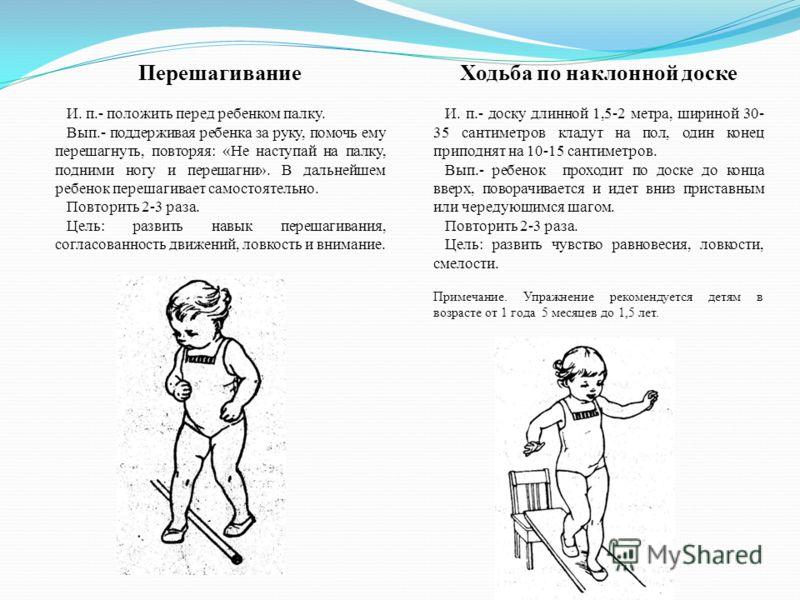 Перешагивание И. п.- положить перед ребенком палку. Вып.- поддерживая ребенка за руку, помочь ему перешагнуть, повторяя: «Не наступай на палку, подними ногу и перешагни». В дальнейшем ребенок перешагивает самостоятельно. Повторить 2-3 раза. Цель: раз