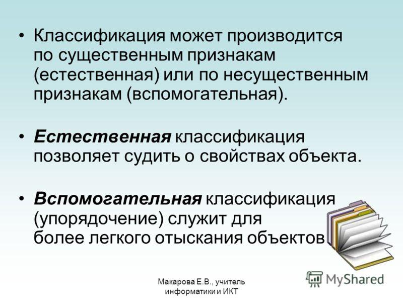 Макарова Е.В., учитель информатики и ИКТ Классификация может производится по существенным признакам (естественная) или по несущественным признакам (вспомогательная). Естественная классификация позволяет судить о свойствах объекта. Вспомогательная кла