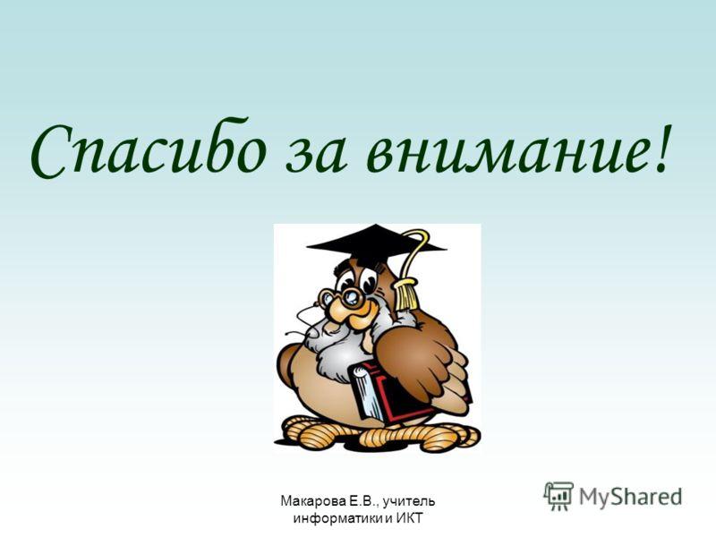Макарова Е.В., учитель информатики и ИКТ Спасибо за внимание!