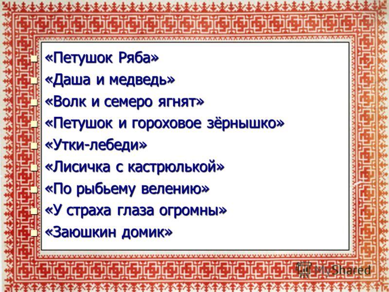 «Петушок Ряба» «Петушок Ряба» «Даша и медведь» «Даша и медведь» «Волк и семеро ягнят» «Волк и семеро ягнят» «Петушок и гороховое зёрнышко» «Петушок и гороховое зёрнышко» «Утки-лебеди» «Утки-лебеди» «Лисичка с кастрюлькой» «Лисичка с кастрюлькой» «По