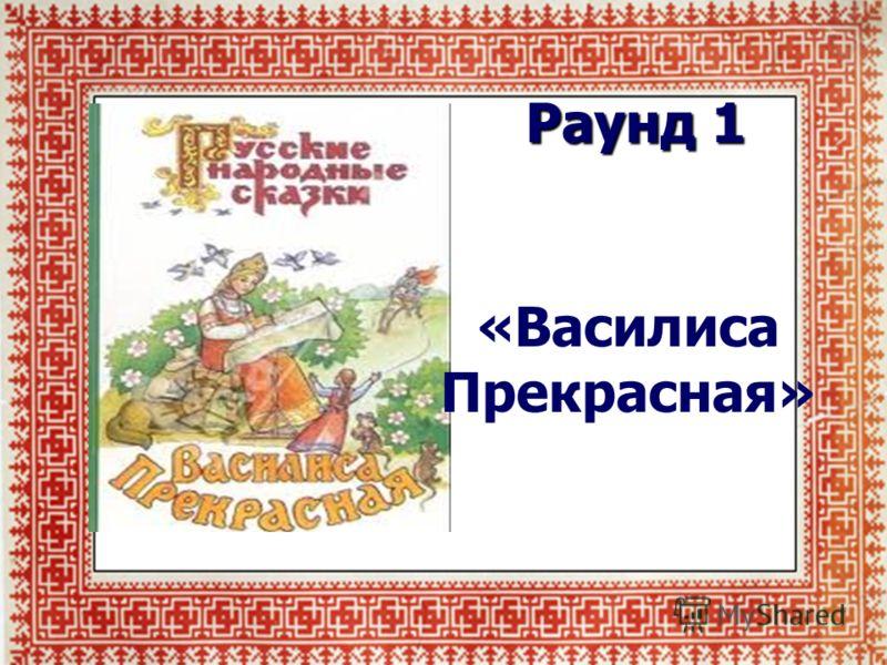 Раунд 1 Сказка «Василиса Прекрасная»