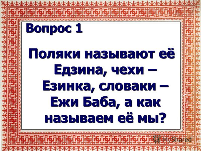 Вопрос 1 Поляки называют её Едзина, чехи – Езинка, словаки – Ежи Баба, а как называем её мы?