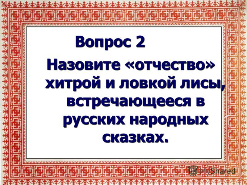 Вопрос 2 Назовите «отчество» хитрой и ловкой лисы, встречающееся в русских народных сказках.