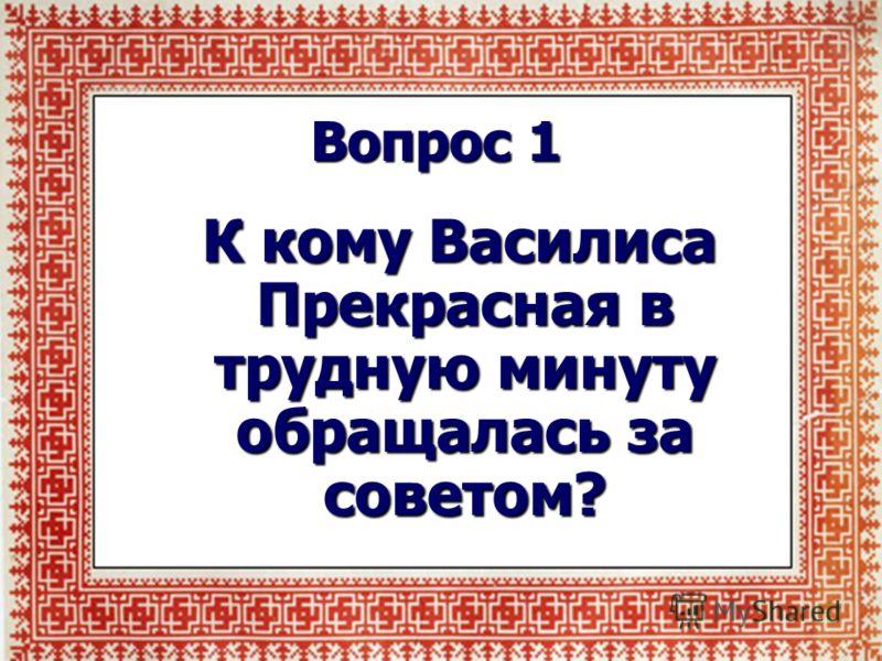 Вопрос 1 К кому Василиса Прекрасная в трудную минуту обращалась за советом? К кому Василиса Прекрасная в трудную минуту обращалась за советом?