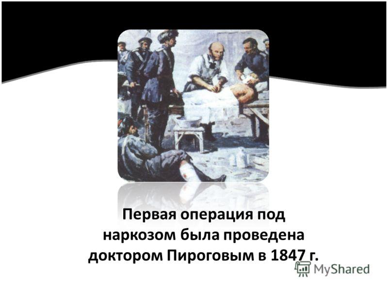 Первая операция под наркозом была проведена доктором Пироговым в 1847 г.