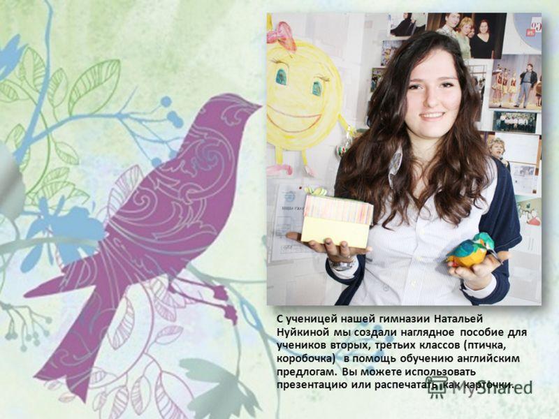С ученицей нашей гимназии Натальей Нуйкиной мы создали наглядное пособие для учеников вторых, третьих классов (птичка, коробочка) в помощь обучению английским предлогам. Вы можете использовать презентацию или распечатать как карточки.