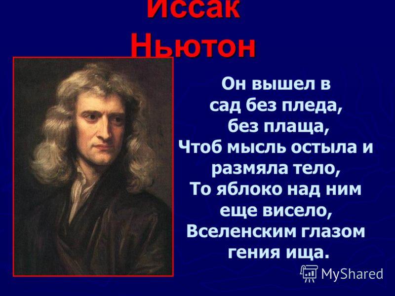 Иссак Ньютон Он вышел в сад без пледа, без плаща, Чтоб мысль остыла и размяла тело, То яблоко над ним еще висело, Вселенским глазом гения ища.