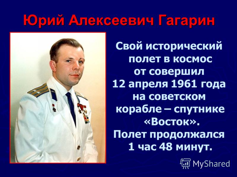 Юрий Алексеевич Гагарин Свой исторический полет в космос от совершил 12 апреля 1961 года на советском корабле – спутнике «Восток». Полет продолжался 1 час 48 минут.