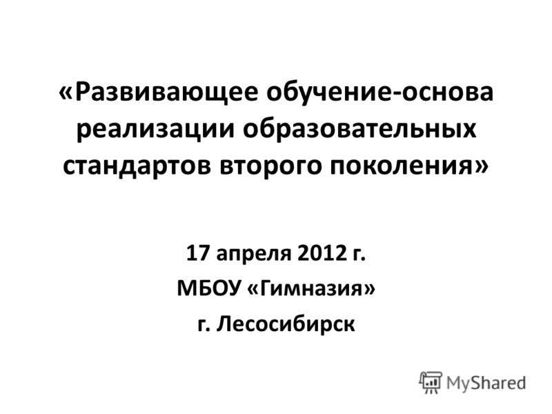 «Развивающее обучение-основа реализации образовательных стандартов второго поколения» 17 апреля 2012 г. МБОУ «Гимназия» г. Лесосибирск