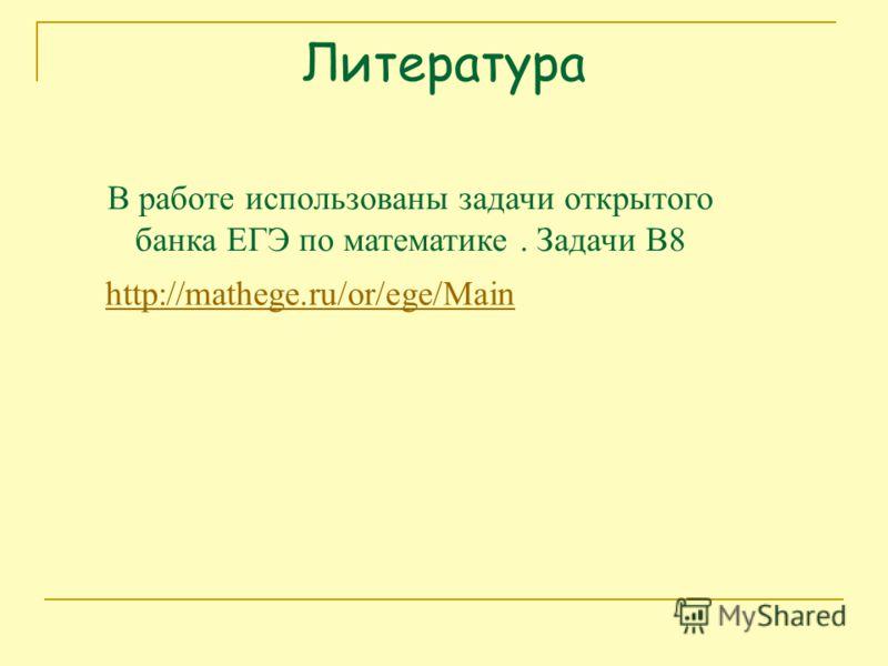 Литература http://mathege.ru/or/ege/Main В работе использованы задачи открытого банка ЕГЭ по математике. Задачи В8