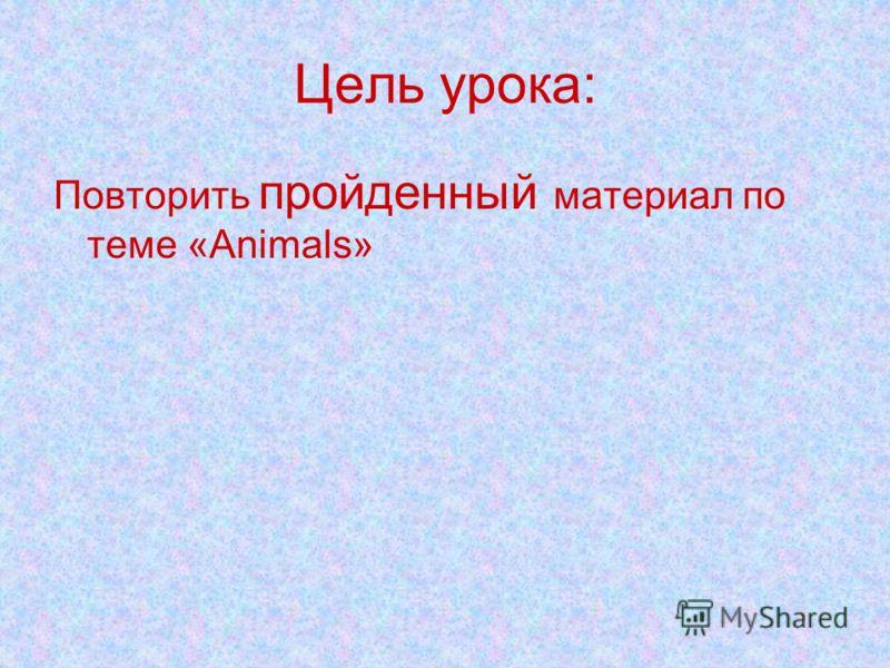 Цель урока: Повторить пройденный материал по теме «Animals»