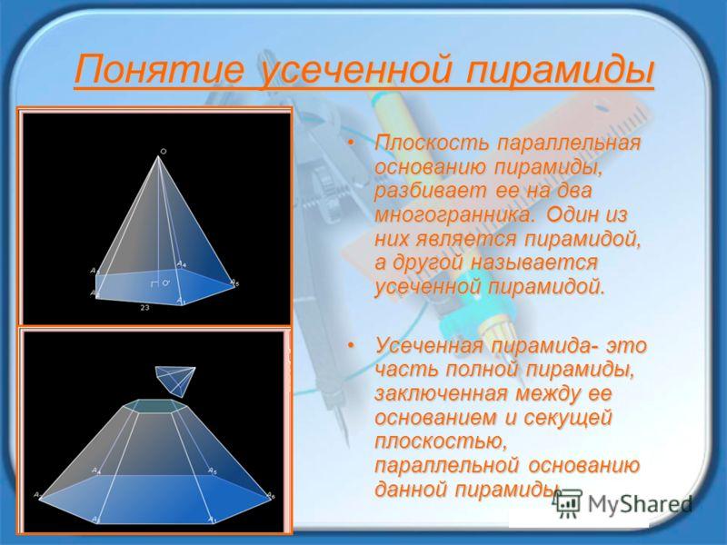 Понятие усеченной пирамиды Плоскость параллельная основанию пирамиды, разбивает ее на два многогранника. Один из них является пирамидой, а другой называется усеченной пирамидой.Плоскость параллельная основанию пирамиды, разбивает ее на два многогранн