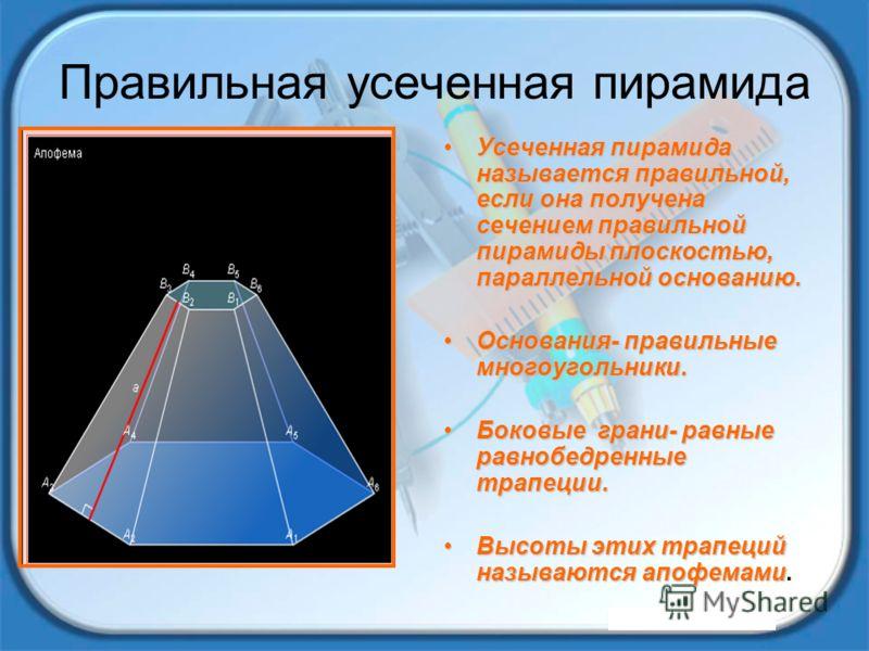 Правильная усеченная пирамида Усеченная пирамида называется правильной, если она получена сечением правильной пирамиды плоскостью, параллельной основанию.Усеченная пирамида называется правильной, если она получена сечением правильной пирамиды плоскос