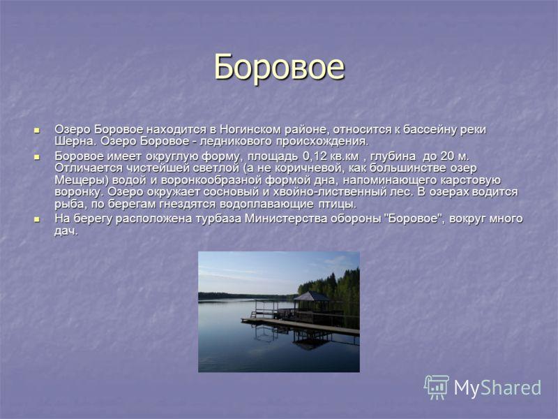 Боровое Озеро Боровое находится в Ногинском районе, относится к бассейну реки Шерна. Озеро Боровое - ледникового происхождения. Озеро Боровое находится в Ногинском районе, относится к бассейну реки Шерна. Озеро Боровое - ледникового происхождения. Бо