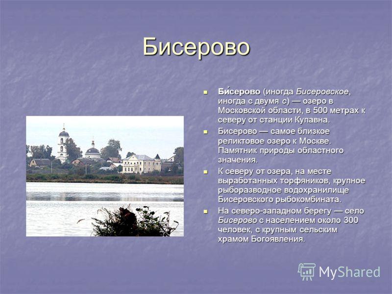 Бисерово Би́серово (иногда Бисеровское, иногда с двумя с) озеро в Московской области, в 500 метрах к северу от станции Купавна. Би́серово (иногда Бисеровское, иногда с двумя с) озеро в Московской области, в 500 метрах к северу от станции Купавна. Бис