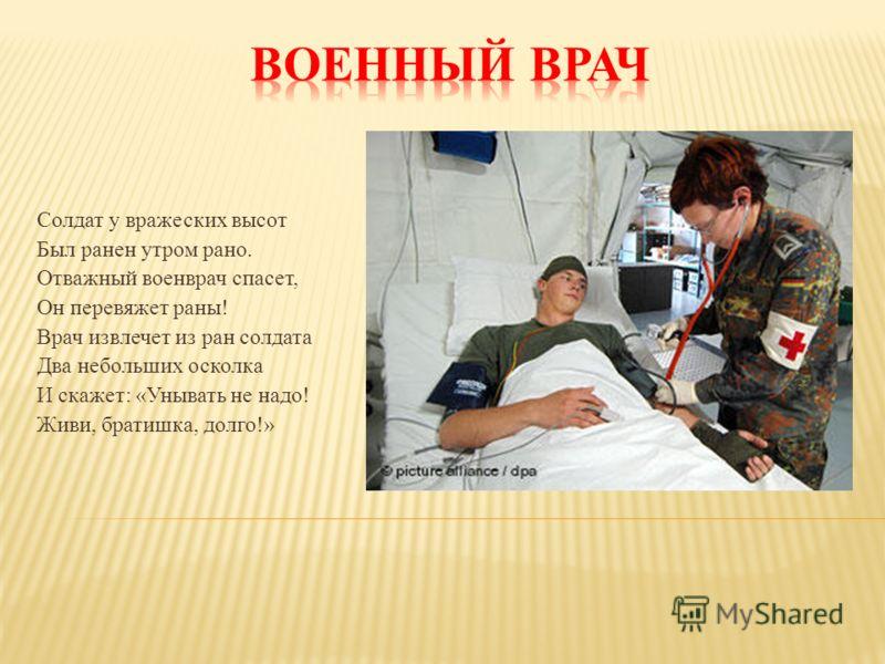 Солдат у вражеских высот Был ранен утром рано. Отважный военврач спасет, Он перевяжет раны! Врач извлечет из ран солдата Два небольших осколка И скажет: «Унывать не надо! Живи, братишка, долго!»