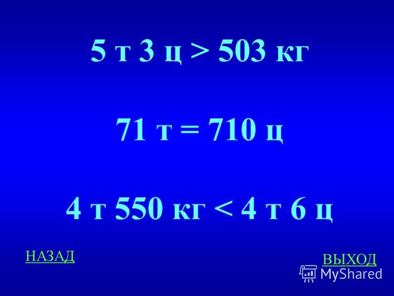 Масса 300 Сравните ОТВЕТ 5 т 3ц …503 кг 71 т …710ц 4 т 550 кг… 4 т 6ц