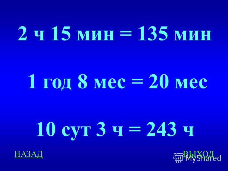 Время 200 Выразите в более мелких единицах: 2 ч 15 мин =...мин 1 год 8 мес =...мес 10 сут 3 ч =...ч ответ