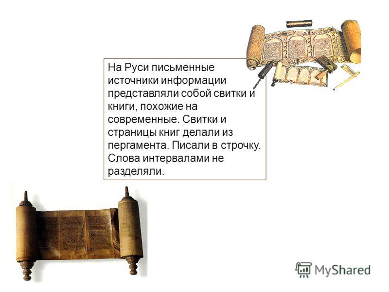 На Руси письменные источники информации представляли собой свитки и книги, похожие на современные. Свитки и страницы книг делали из пергамента. Писали в строчку. Слова интервалами не разделяли.